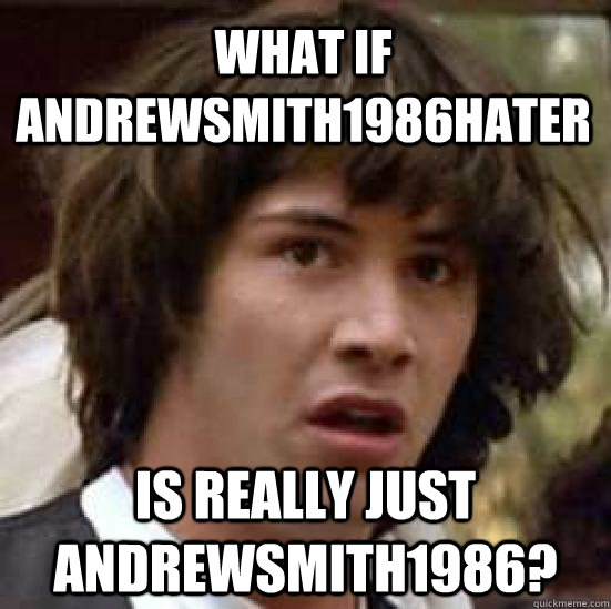 what if andrewsmith1986hater is really just andrewsmith1986 - conspiracy keanu