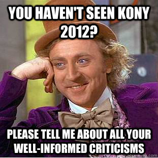 you havent seen kony 2012 please tell me about all your we - Condescending Wonka