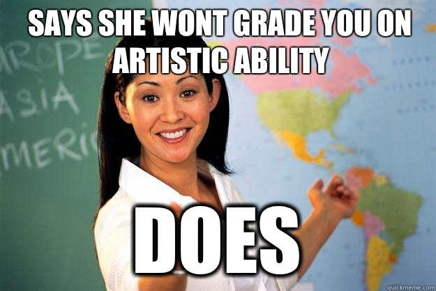 Says she wont grade you on artistic ability Does - Unhelpful High School Teacher