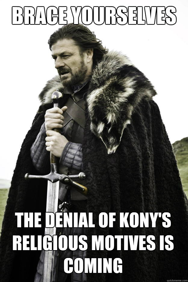 brace yourselves the denial of konys religious motives is c - Winter is coming
