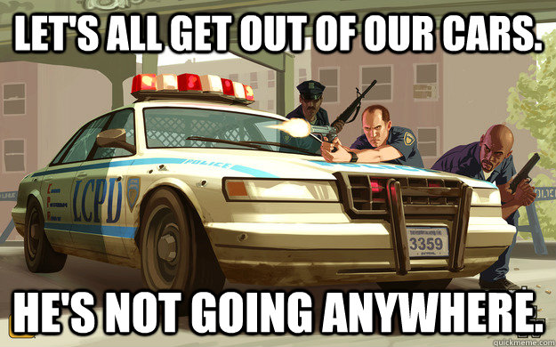 lets all get out of our cars hes not going anywhere - GTA Cop