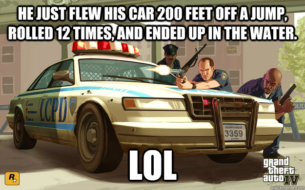 he just flew his car 200 feet off a jump rolled 12 times a - GTA Cop