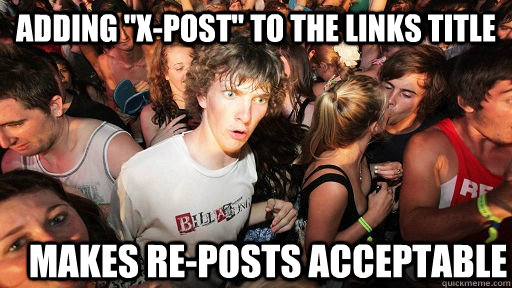 adding xpost to the links title makes reposts acceptable - Sudden Clarity Clarence