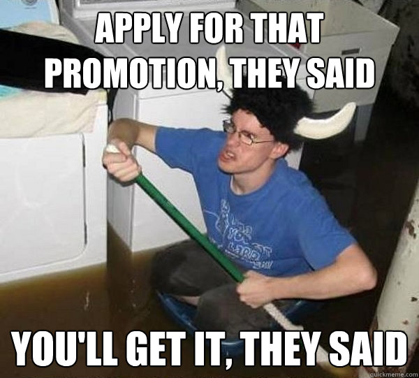 apply for that promotion they said youll get it they said - They said