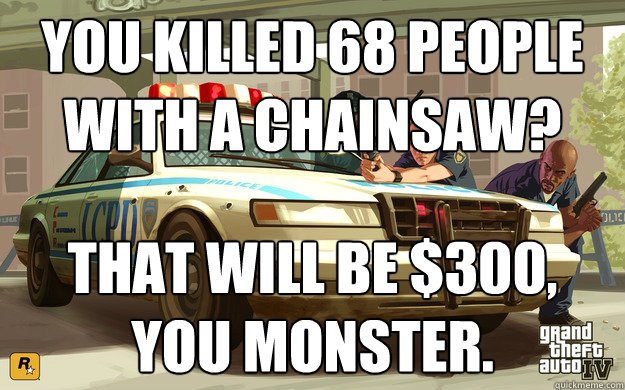 you killed 68 people with a chainsaw that will be 300 you - GTA Cop