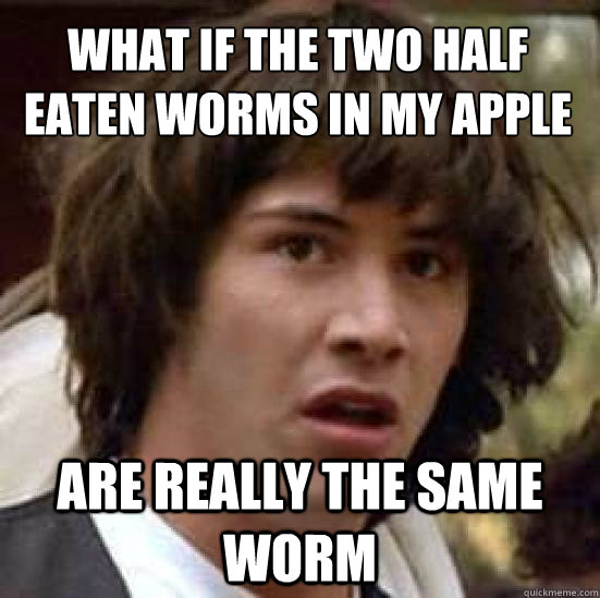 what if the two half eaten worms in my apple are really the  - conspiracy keanu
