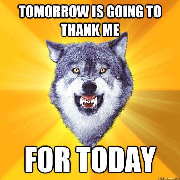 tomorrow is going to thank me for today - Courage Wolf