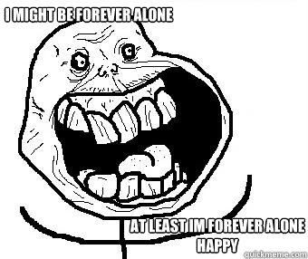 i might be forever alone at least im forever alone happy - Forever alone happy