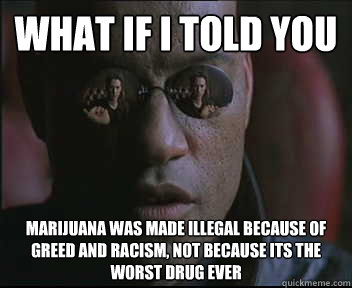 what if i told you marijuana was made illegal because of gre - Morpheus SC