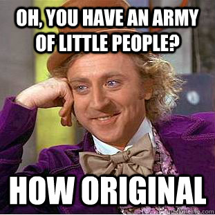 oh you have an army of little people how original  - Condescending Wonka