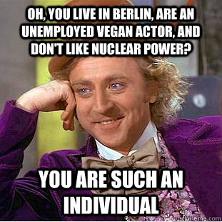 oh you live in berlin are an unemployed vegan actor and d - Condescending Wonka