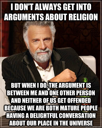 i dont always get into arguments about religion but when i  - The Most Interesting Man In The World