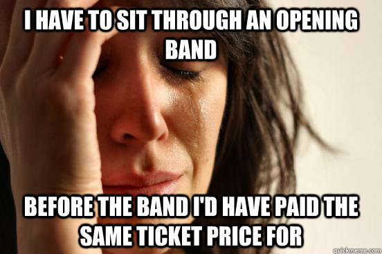 i have to sit through an opening band before the band id ha - First World Problems