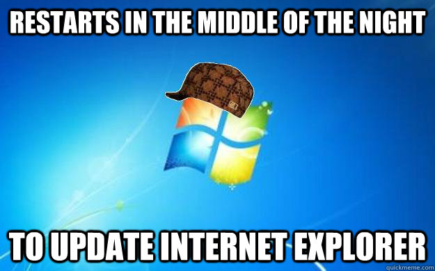 restarts in the middle of the night to update internet explo - Scumbag Windows