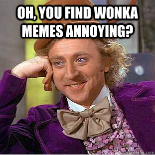 oh you find wonka memes annoying  - Condescending Wonka