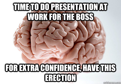 time to do presentation at work for the boss for extra confi - Scumbag Brain