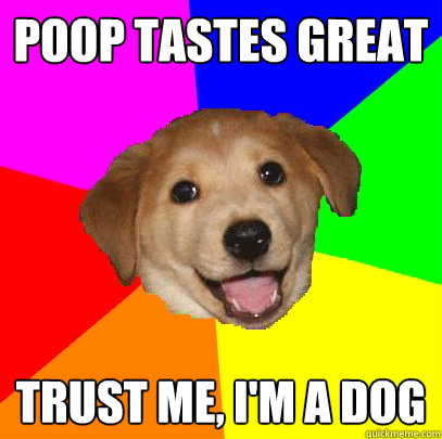 poop tastes great trust me im a dog - Advice Dog