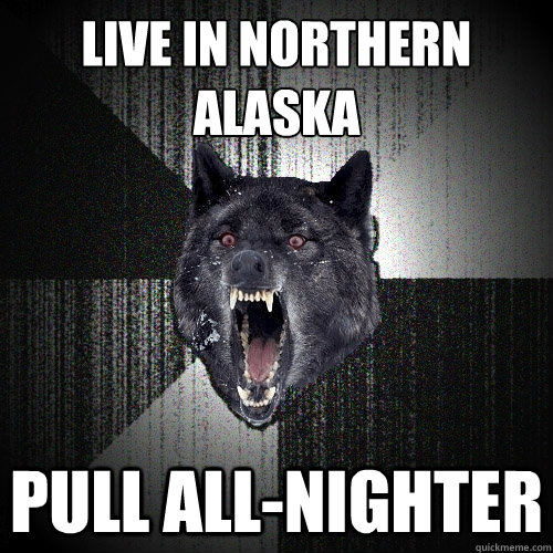 live in northern alaska pull allnighter - Insanity Wolf