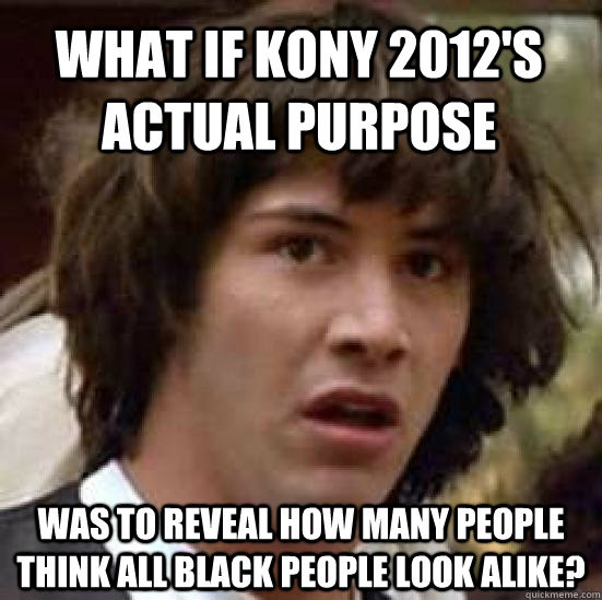 what if kony 2012s actual purpose was to reveal how many pe - conspiracy keanu