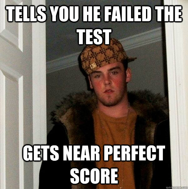 tells you he failed the test gets near perfect score - Scumbag Steve