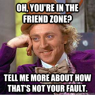 oh youre in the friend zone tell me more about how thats - Condescending Wonka