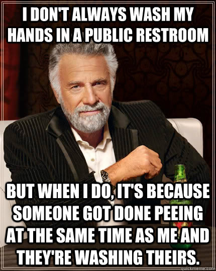 i dont always wash my hands in a public restroom but when i - The Most Interesting Man In The World