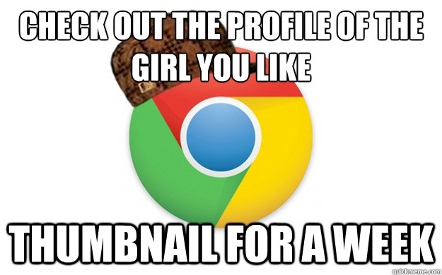 check out the profile of the girl you like thumbnail for a w - Scumbag Chrome