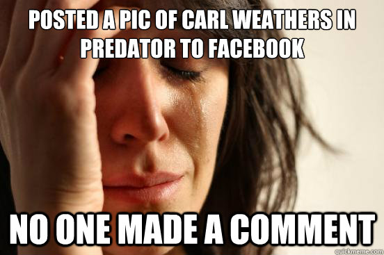 posted a pic of carl weathers in predator to facebook no one - First World Problems