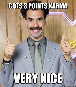 gots 3 points karma very nice - Borat
