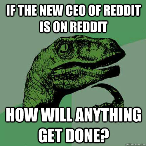 if the new ceo of reddit is on reddit how will anything get  - Philosoraptor