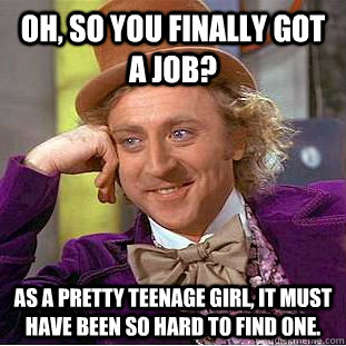 oh so you finally got a job as a pretty teenage girl it m - Condescending Wonka