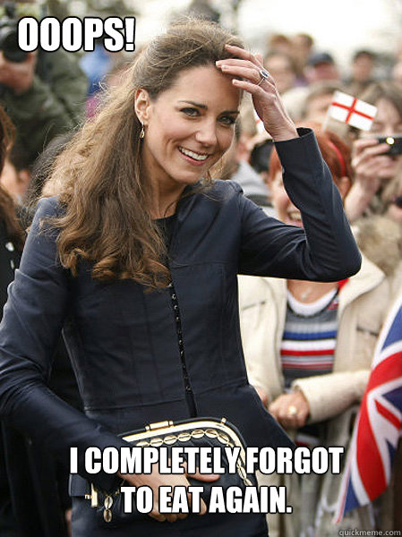 i completely forgot to eat again ooops - Kate Middleton