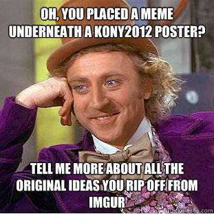 oh you placed a meme underneath a kony2012 poster tell me  - Creepy Wonka