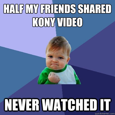 half my friends shared kony video never watched it  - Success Kid