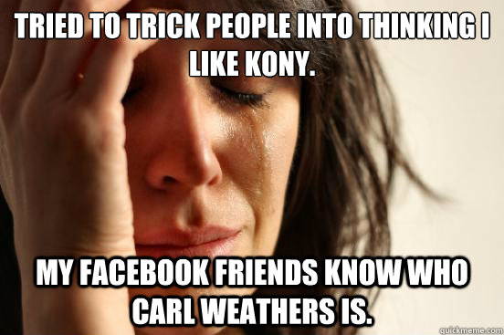tried to trick people into thinking i like kony my facebook - First World Problems