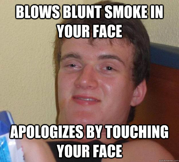 blows blunt smoke in your face apologizes by touching your f - 10 Guy