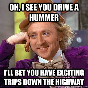 oh i see you drive a hummer ill bet you have exciting trip - Condescending Wonka