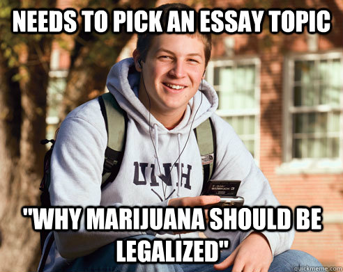 needs to pick an essay topic why marijuana should be legali - College Freshman