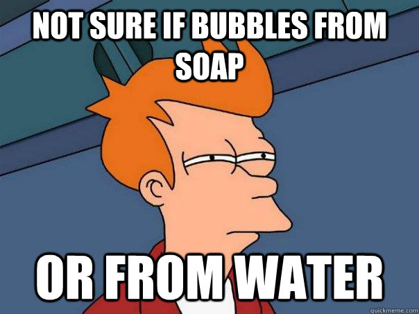 not sure if bubbles from soap or from water - Futurama Fry