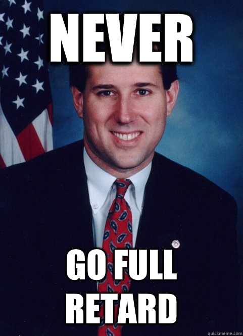 Never Go full retard - Scumbag Santorum