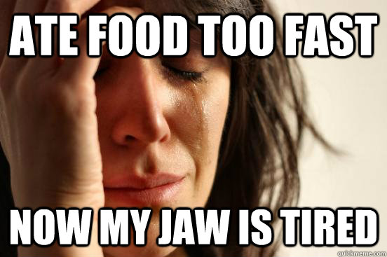 ate food too fast now my jaw is tired - First World Problems