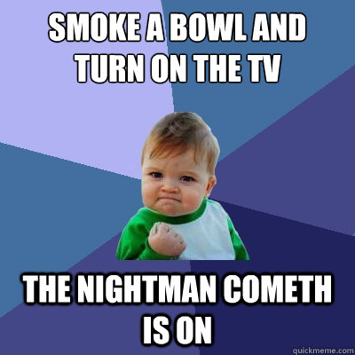 smoke a bowl and turn on the tv the nightman cometh is on - Success Kid