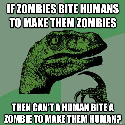 if zombies bite humans to make them zombies then cant a hum - Philosoraptor