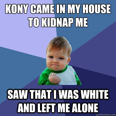 kony came in my house to kidnap me saw that i was white and  - Success Kid