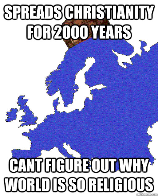 spreads christianity for 2000 years cant figure out why worl - Scumbag Europe