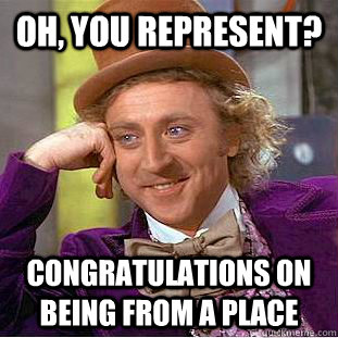 oh you represent congratulations on being from a place - Condescending Wonka