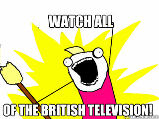 watch all of the british television - All The Things