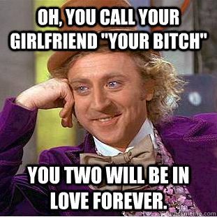 oh you call your girlfriend your bitch you two will be in - Condescending Wonka