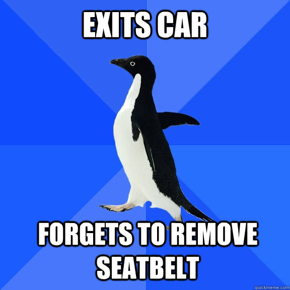exits car forgets to remove seatbelt  - Socially Awkward Penguin