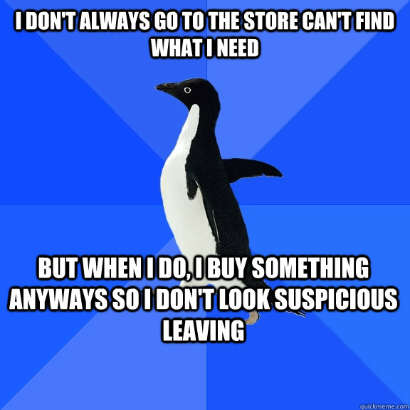 i dont always go to the store cant find what i need but wh - Socially Awkward Penguin